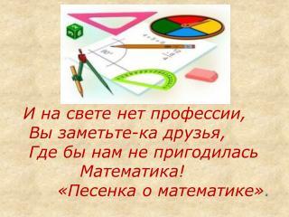 И на свете нет профессии,  Вы заметьте-ка друзья,  Где бы нам не пригодилась           Математика!