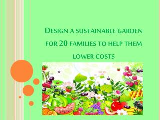 Design a sustainable garden for 20 families to help them lower costs