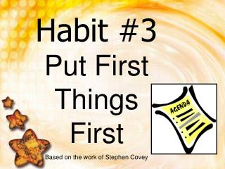 Habit 3 Put First Things First Based on the work of Stephen Covey