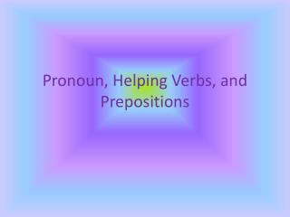 Pronoun, Helping Verbs, and Prepositions