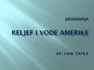 Geografija Reljef i vode amerike By :  Fani Tafra