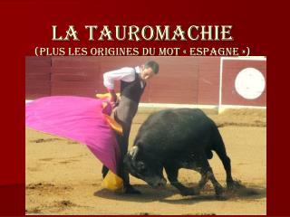 LA TAUROMACHIE (PLUS LES ORIGINES DU MOT «Espagne»)
