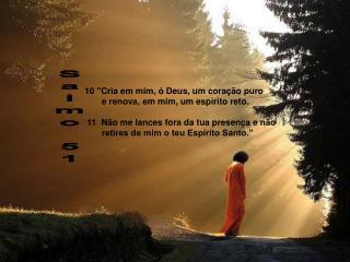 """10 """"Cria em mim, ó Deus, um coração puro         e renova, em mim, um espírito reto."""