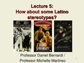 Lecture 5:   How about some Latino stereotypes?