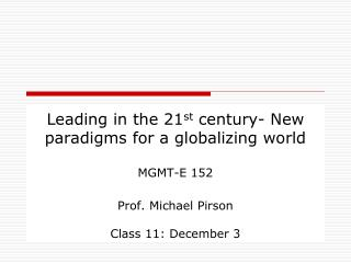 Leading in the 21st century- New paradigms for a globalizing world  MGMT-E 152  Prof. Michael Pirson   Class 11: Decembe