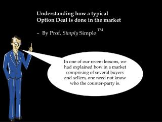 Understanding how a typical  Option Deal is done in the market �  By Prof.  Simply  Simple  TM