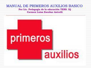 MANUAL DE PRIMEROS AUXILIOS BASICO Por Lic. Pedagogía de la educación TENS. IQ