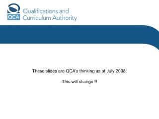 These slides are QCA's thinking as of July 2008. This will change!!!