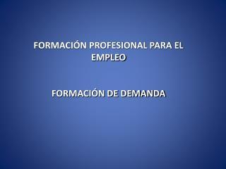 FORMACIÓN PROFESIONAL PARA EL EMPLEO FORMACIÓN DE DEMANDA