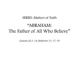 "SERIES: Matters of Faith ""ABRAHAM:  The Father of All Who Believe"""