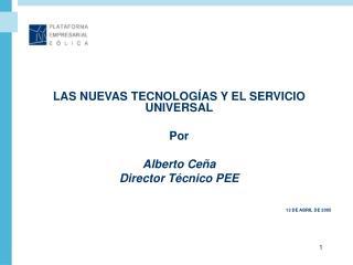 LAS NUEVAS TECNOLOGÍAS Y EL SERVICIO UNIVERSAL Por Alberto Ceña Director Técnico PEE