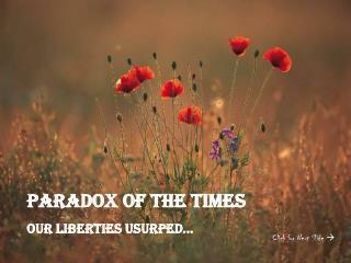 Paradox Of the Times Our liberties Usurped…