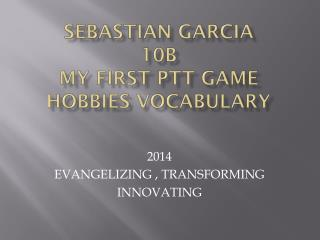 Sebastian Garcia 10B MY FIRST PTT GAME HOBBIES VOCABULARY
