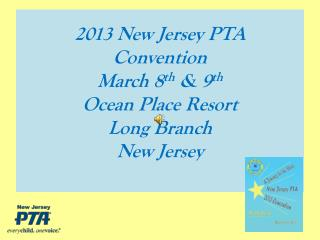 2013 New Jersey PTA Convention March 8 th  & 9 th Ocean Place Resort Long Branch  New Jersey
