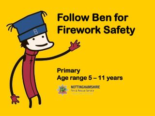 Follow Ben for Firework Safety Primary  Age range 5  – 11 years