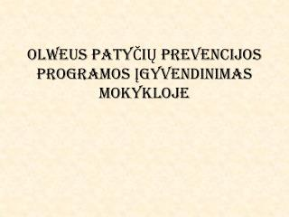 OLWEUS PATY ČIŲ PREVENCIJOS PROGRAMOS ĮGYVENDINIMAS  MOKYKLOJE