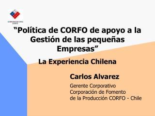 """""""Política de CORFO de apoyo a la Gestión de las pequeñas Empresas"""" La Experiencia Chilena"""