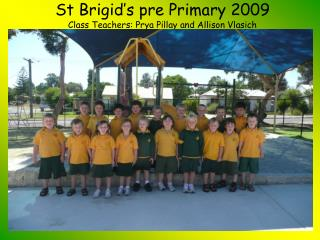 St Brigid's pre Primary 2009  Class Teachers: Prya Pillay and Allison Vlasich