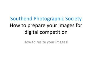 Southend Photographic Society How to prepare your images for digital competition