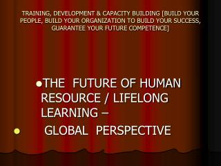 THE  FUTURE OF HUMAN RESOURCE / LIFELONG LEARNING –       GLOBAL  PERSPECTIVE