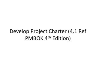 Develop Project Charter (4.1 Ref PMBOK 4 th  Edition)