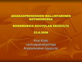 ASIAKASPROSESSIEN MALLINTAMINEN KOTIHOIDOSSA  KOKEMUKSIA KOUVOLAN SEUDULTA  23.9.2008