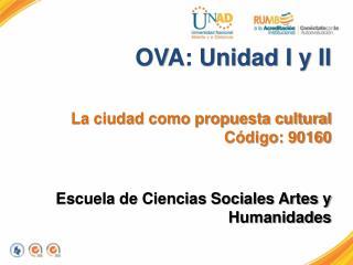 OVA: Unidad I y II  La ciudad como propuesta cultural  Código: 90160