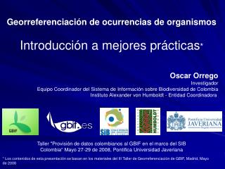 Los contenidos de esta presentaci n se basan en los materiales del III Taller de Georreferenciaci n de GBIF, Madrid, Ma