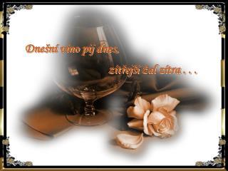 Dnešní víno pij dnes,                                   zítřejší žal zítra . . .
