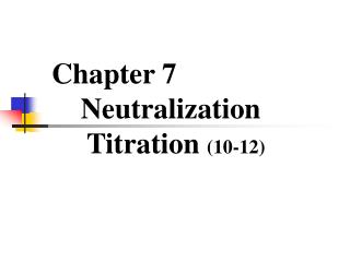 Chapter 7       Neutralization     Titration  (10-12)