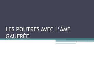 LES POUTRE S  AVEC L'ÂME GAUFRÉE