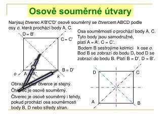 Narýsuj čtverec A'B'C'D' osově souměrný se čtvercem ABCD podle osy  o , která prochází body A, C.