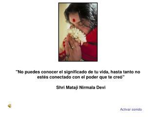 No puedes conocer el significado de tu vida, hasta tanto no est s conectado con el poder que te cre   Shri Mataji Nirmal