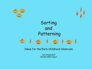 Sorting and  Patterning Ideas for the Early Childhood Classroom Jan Steigerwalt ESASD Math Coach