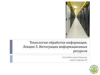 Технологии обработки информации . Лекция  5 . Интеграция информационных ресурсов