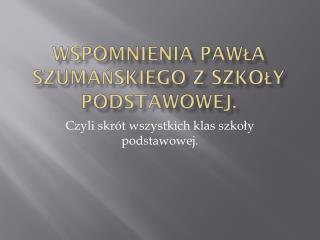 Wspomnienia Pawła Szumańskiego z Szkoły Podstawowej.
