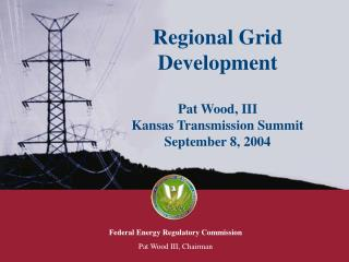 Regional Grid Development Pat Wood, III Kansas Transmission Summit September 8, 2004