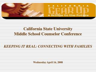 California State University Middle School Counselor Conference   KEEPING IT REAL: CONNECTING WITH FAMILIES    Wednesday