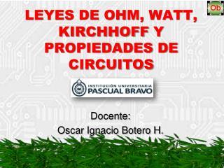 LEYES DE OHM,  WATT ,  KIRCHHOFF  Y PROPIEDADES DE CIRCUITOS