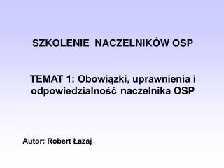 SZKOLENIE  NACZELNIKÓW OSP TEMAT 1: Obowiązki, uprawnienia i odpowiedzialność naczelnika OSP