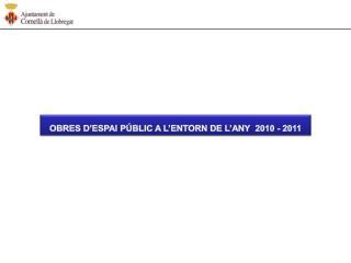 OBRES D'ESPAI PÚBLIC A L'ENTORN DE L'ANY  2010 - 2011