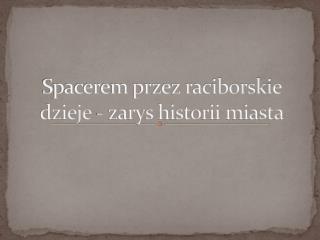Spacerem przez raciborskie dzieje - zarys historii miasta