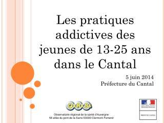 Les pratiques addictives des jeunes de 13-25 ans dans le Cantal 5 juin 2014 Préfecture du Cantal