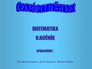 MATEMATIKA 6.ROČNÍK ZPRACOVALY :  Veronika Křesťanová , Sylvie Kozárová , Barbora Šimko .