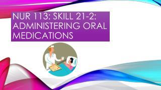 Nur  113: skill 21-2: ADMINISTERING ORAL MEDICATIONS