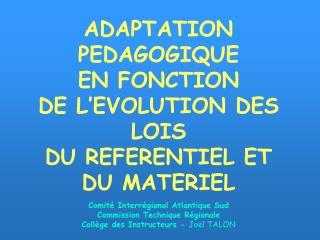 ADAPTATION PEDAGOGIQUE EN FONCTION  DE L EVOLUTION DES LOIS  DU REFERENTIEL ET  DU MATERIEL  Comit  Interr gional Atlant