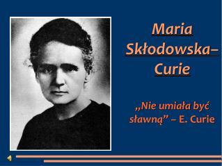 """Maria  Skłodowska – Curie   """" Nie umiała być sławną """" –  E. Curie"""