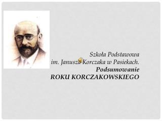 Szkoła Podstawowa  im . Janusza Korczaka w  Pasiekach. Podsumowanie  ROKU KORCZAKOWSKIEGO