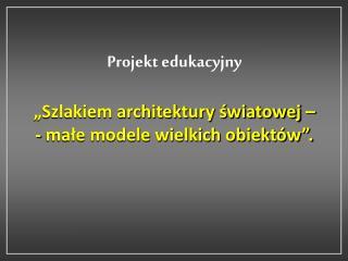 """Projekt edukacyjny """"Szlakiem architektury światowej –  - małe modele wielkich obiektów""""."""
