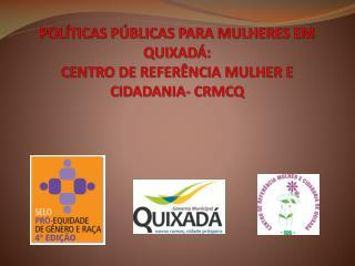 POLÍTICAS PÚBLICAS PARA MULHERES EM QUIXADÁ:  CENTRO DE REFERÊNCIA MULHER E CIDADANIA- CRMCQ